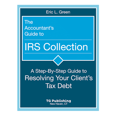 The Accountant's Guide to IRS Collections - A Step-by-Step Guide to Resolving your Client's Tax Debt by Eric Green
