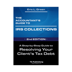 The Accountant's Guide to IRS Collections 2nd Edition - A Step-by-Step Guide to Resolving your Client's Tax Debt by Eric Green